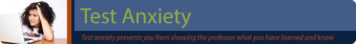 Test Anxiety banner. Test anxiety prevents you from showing the professor what you have learned and know.